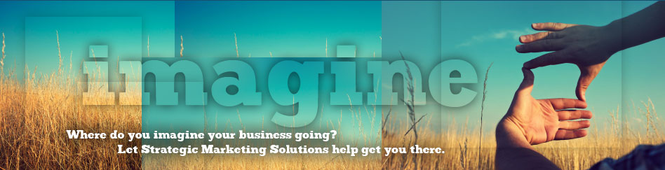 Where do you imagine your business going? Let Strategic Marketing Solutions help get you there.